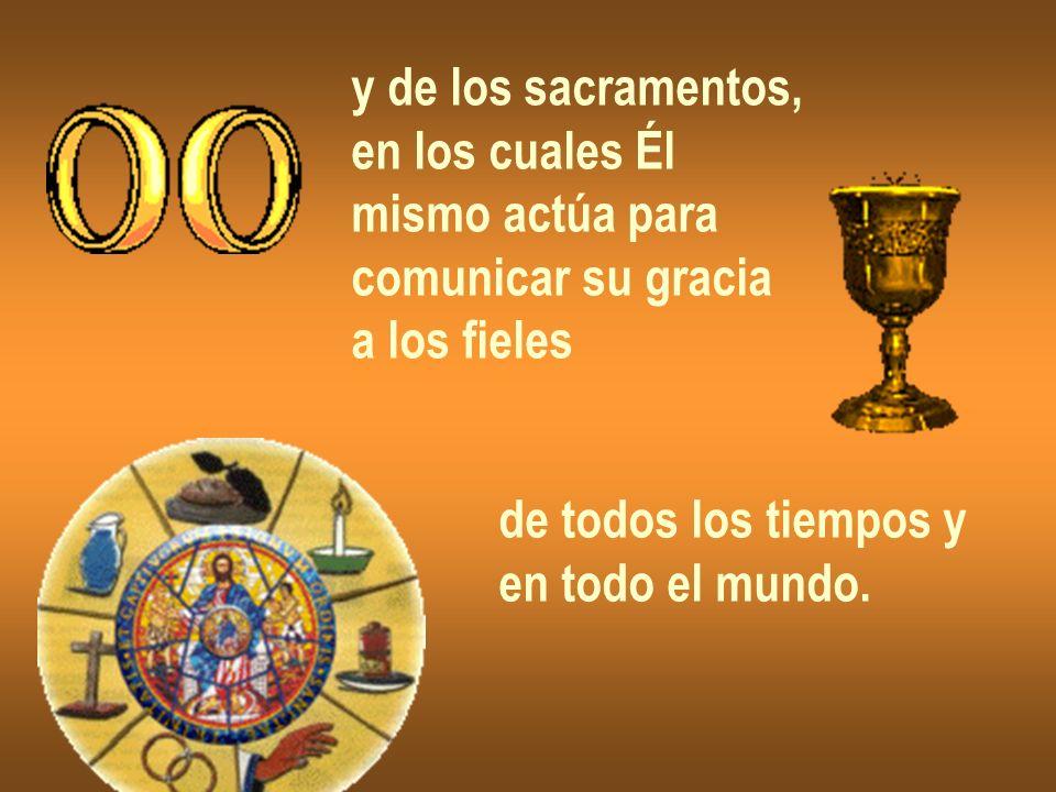 y de los sacramentos, en los cuales Él mismo actúa para comunicar su gracia a los fieles de todos los tiempos y en todo el mundo.