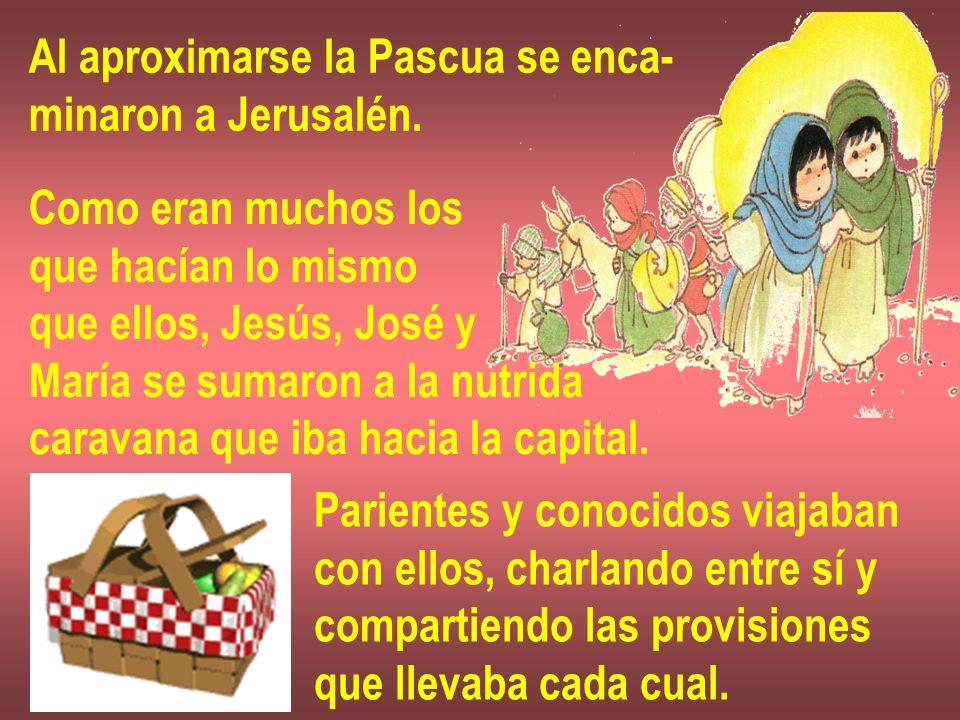 Al aproximarse la Pascua se enca- minaron a Jerusalén. Como eran muchos los que hacían lo mismo que ellos, Jesús, José y María se sumaron a la nutrida