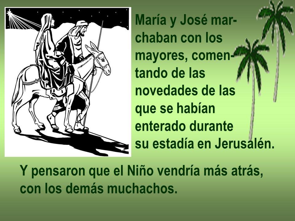 María y José mar- chaban con los mayores, comen- tando de las novedades de las que se habían enterado durante su estadía en Jerusalén. Y pensaron que