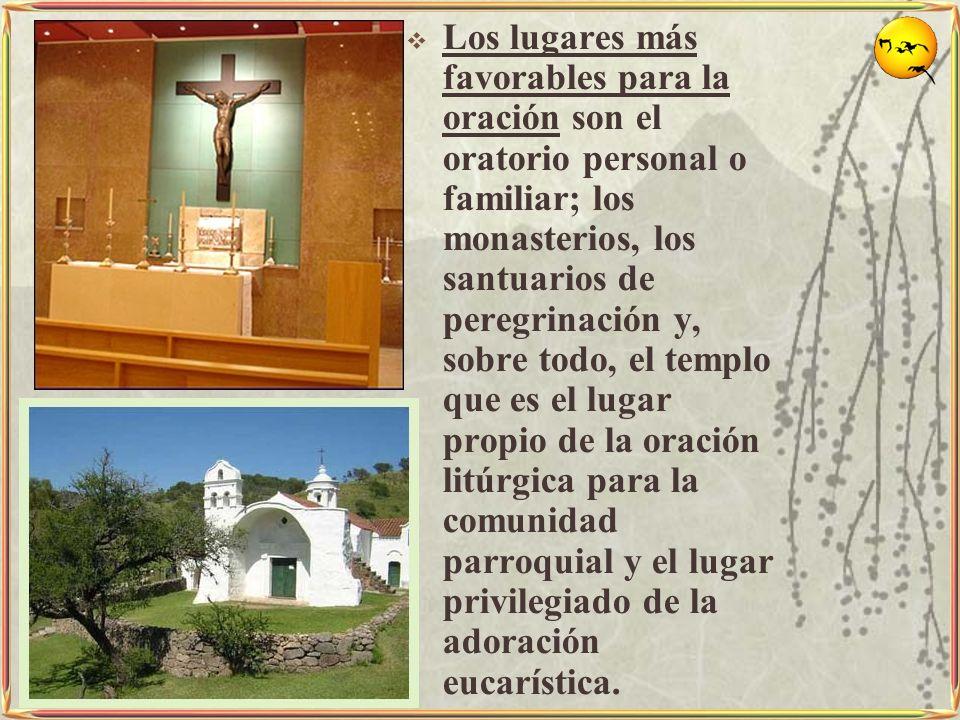 Los lugares más favorables para la oración son el oratorio personal o familiar; los monasterios, los santuarios de peregrinación y, sobre todo, el tem