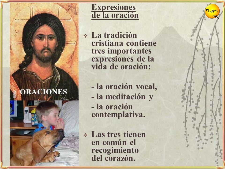 Expresiones de la oración La tradición cristiana contiene tres importantes expresiones de la vida de oración: - la oración vocal, - la meditación y -
