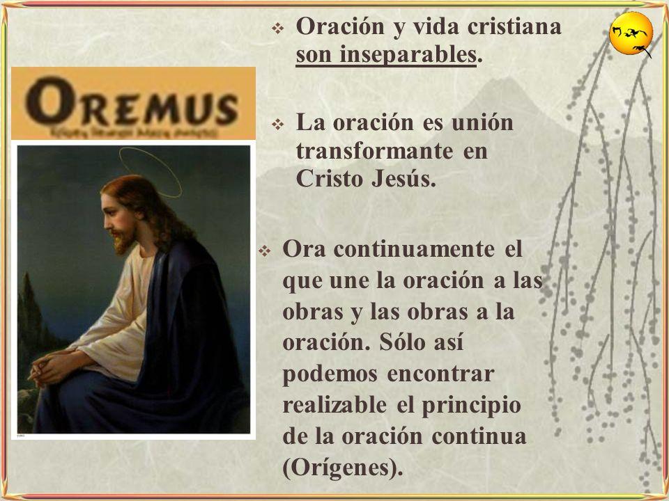 Oración y vida cristiana son inseparables. La oración es unión transformante en Cristo Jesús. Ora continuamente el que une la oración a las obras y la
