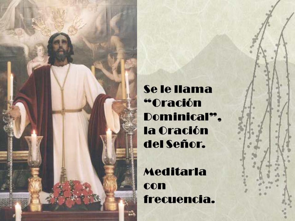 Se le llama Oración Dominical, la Oración del Señor. Meditarla con frecuencia.