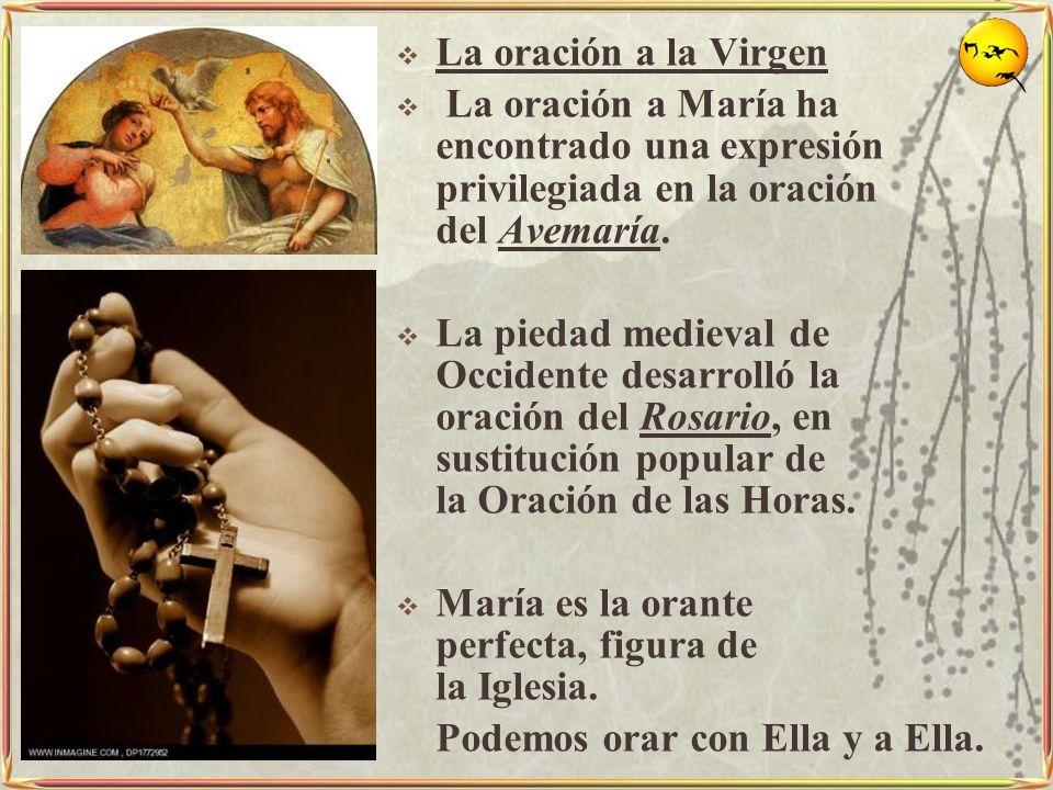 La oración a la Virgen La oración a María ha encontrado una expresión privilegiada en la oración del Avemaría. La piedad medieval de Occidente desarro
