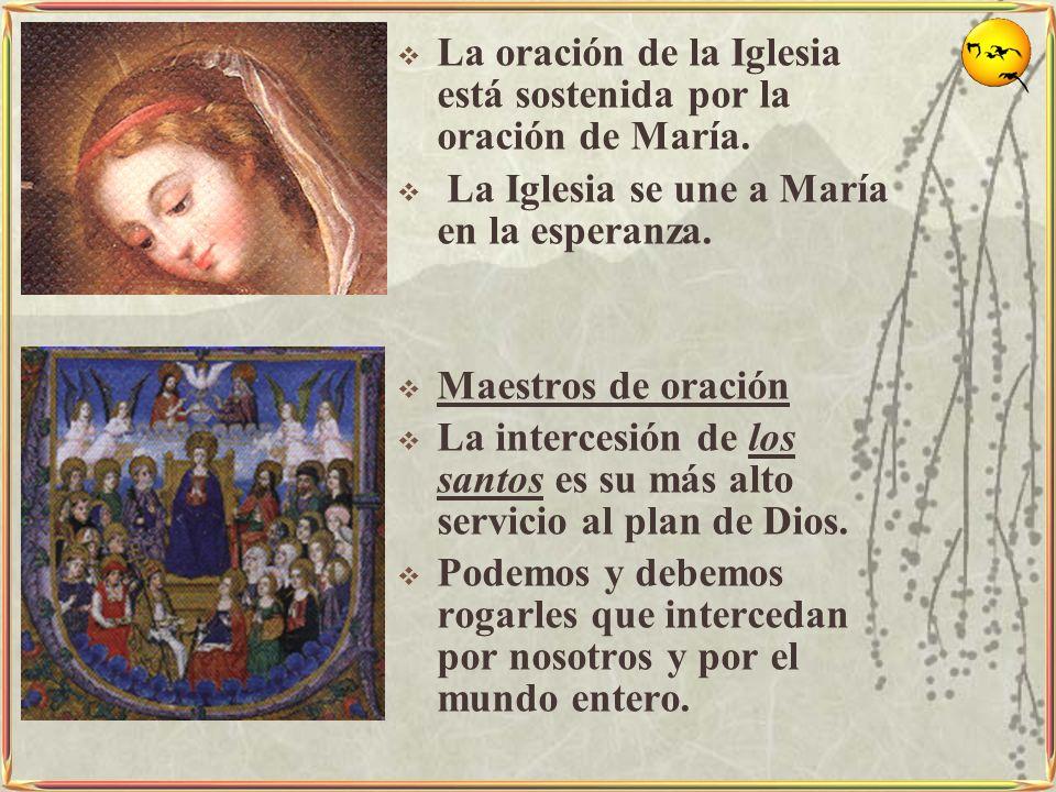 La oración de la Iglesia está sostenida por la oración de María. La Iglesia se une a María en la esperanza. Maestros de oración La intercesión de los