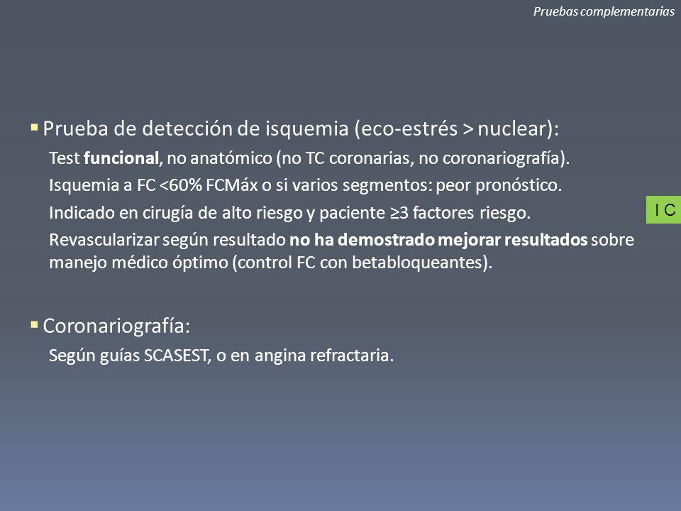 Pruebas complementarias Prueba de detección de isquemia (eco-estrés > nuclear): Test funcional, no anatómico (no TC coronarias, no coronariografía). I