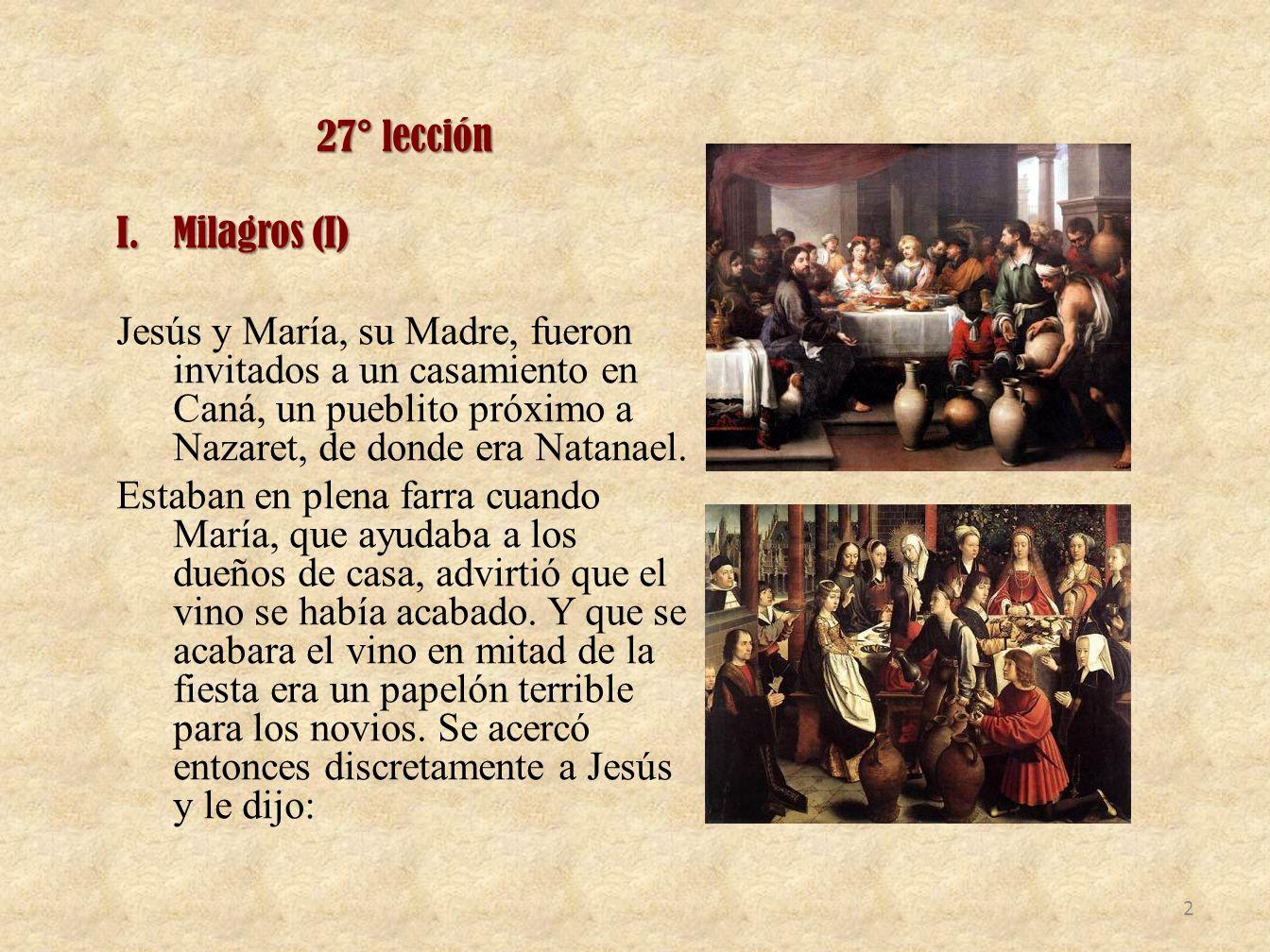 27° lección I.Milagros (I) Jesús y María, su Madre, fueron invitados a un casamiento en Caná, un pueblito próximo a Nazaret, de donde era Natanael.