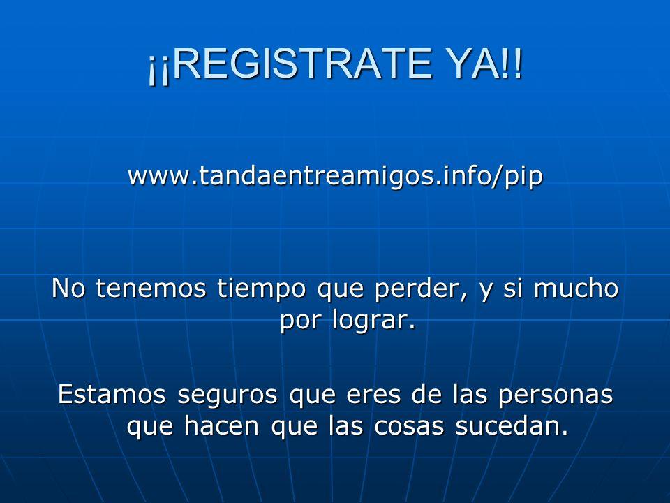 ¡¡REGISTRATE YA!! www.tandaentreamigos.info/pip No tenemos tiempo que perder, y si mucho por lograr. Estamos seguros que eres de las personas que hace