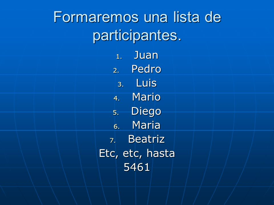 Formaremos una lista de participantes. 1. Juan 2. Pedro 3. Luis 4. Mario 5. Diego 6. Maria 7. Beatriz Etc, etc, hasta 5461