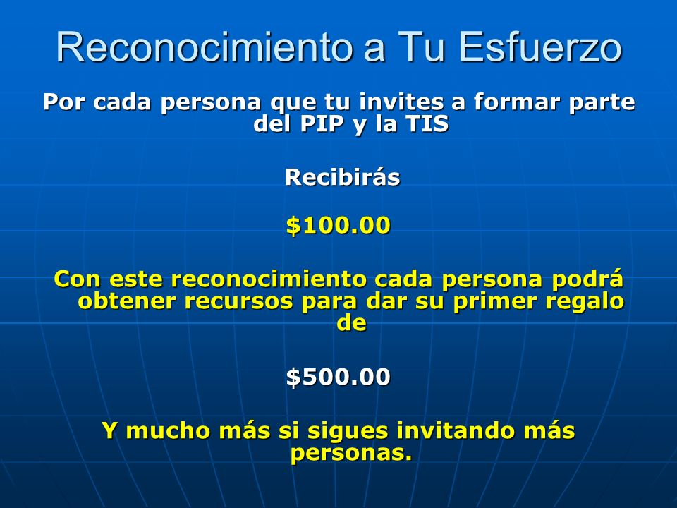 Reconocimiento a Tu Esfuerzo Por cada persona que tu invites a formar parte del PIP y la TIS Recibirás Recibirás$100.00 Con este reconocimiento cada p