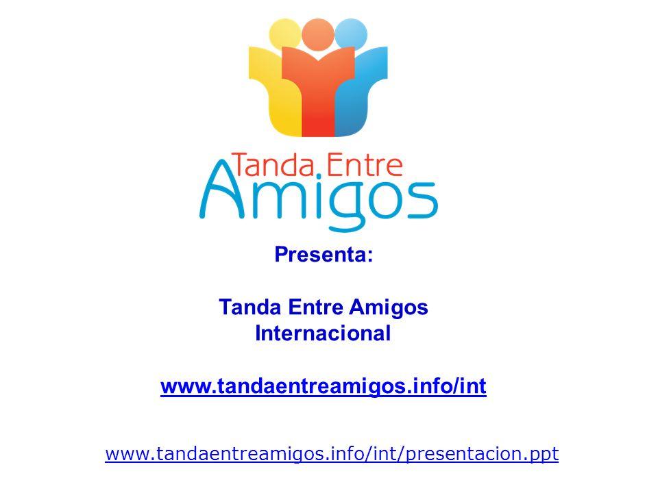www.tandaentreamigos.info/int/presentacion.ppt Presenta: Tanda Entre Amigos Internacional www.tandaentreamigos.info/int