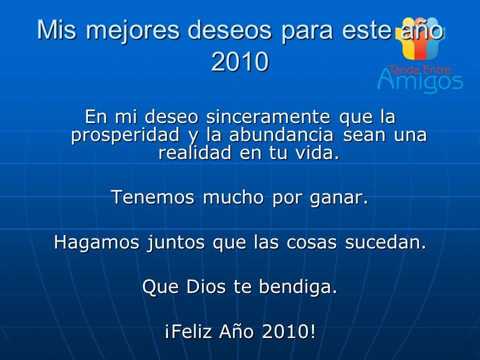 Mis mejores deseos para este año 2010 En mi deseo sinceramente que la prosperidad y la abundancia sean una realidad en tu vida. Tenemos mucho por gana