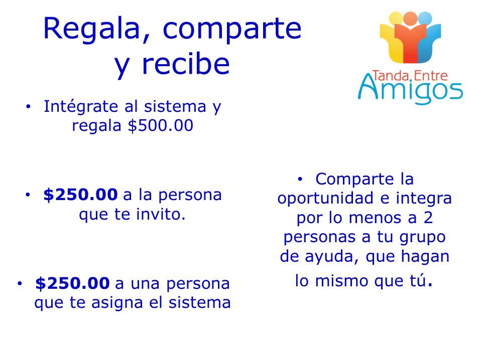 Regala, comparte y recibe Intégrate al sistema y regala $500.00 $250.00 a la persona que te invito. $250.00 a una persona que te asigna el sistema Com
