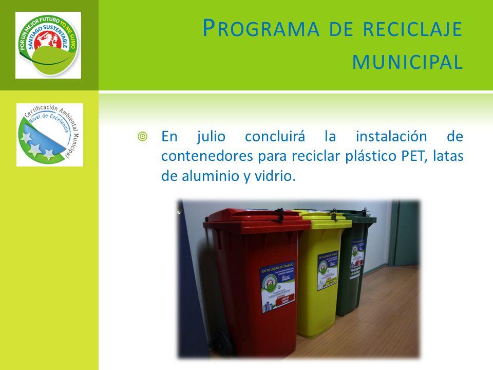 P ROGRAMA DE RECICLAJE MUNICIPAL En julio concluirá la instalación de contenedores para reciclar plástico PET, latas de aluminio y vidrio.