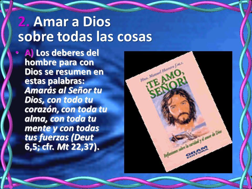 2. Amar a Dios sobre todas las cosas A) Los deberes del hombre para con Dios se resumen en estas palabras: Amarás al Señor tu Dios, con todo tu corazó