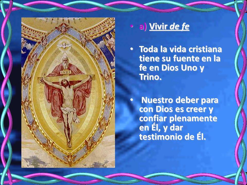 a) Vivir de fe a) Vivir de fe Toda la vida cristiana tiene su fuente en la fe en Dios Uno y Trino. Toda la vida cristiana tiene su fuente en la fe en