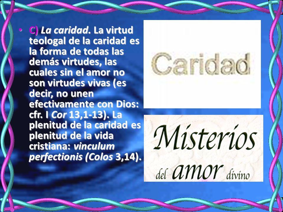 C) La caridad. La virtud teologal de la caridad es la forma de todas las demás virtudes, las cuales sin el amor no son virtudes vivas (es decir, no un