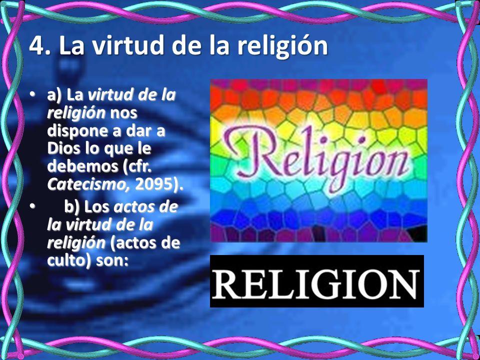 4. La virtud de la religión a) La virtud de la religión nos dispone a dar a Dios lo que le debemos (cfr. Catecismo, 2095). a) La virtud de la religión