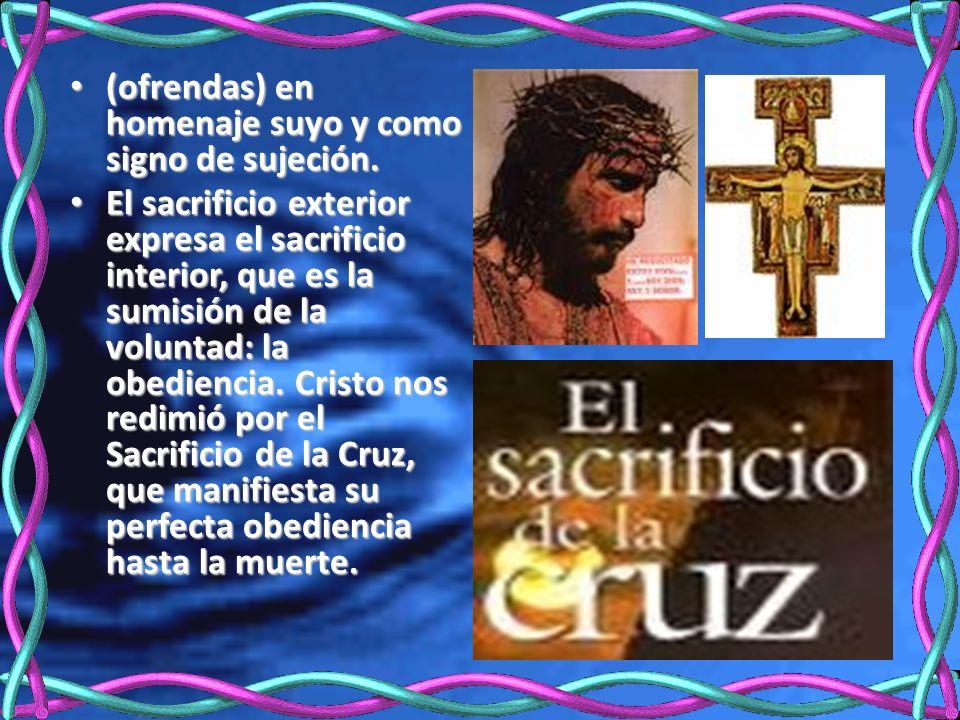 (ofrendas) en homenaje suyo y como signo de sujeción. (ofrendas) en homenaje suyo y como signo de sujeción. El sacrificio exterior expresa el sacrific