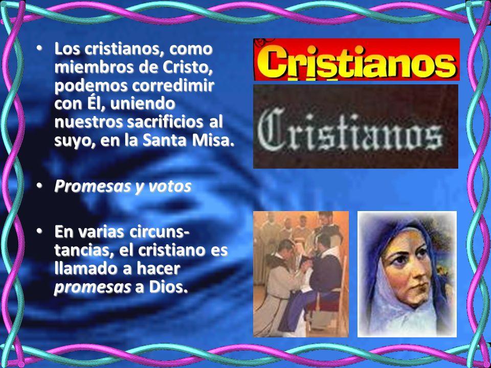Los cristianos, como miembros de Cristo, podemos corredimir con Él, uniendo nuestros sacrificios al suyo, en la Santa Misa. Los cristianos, como miemb