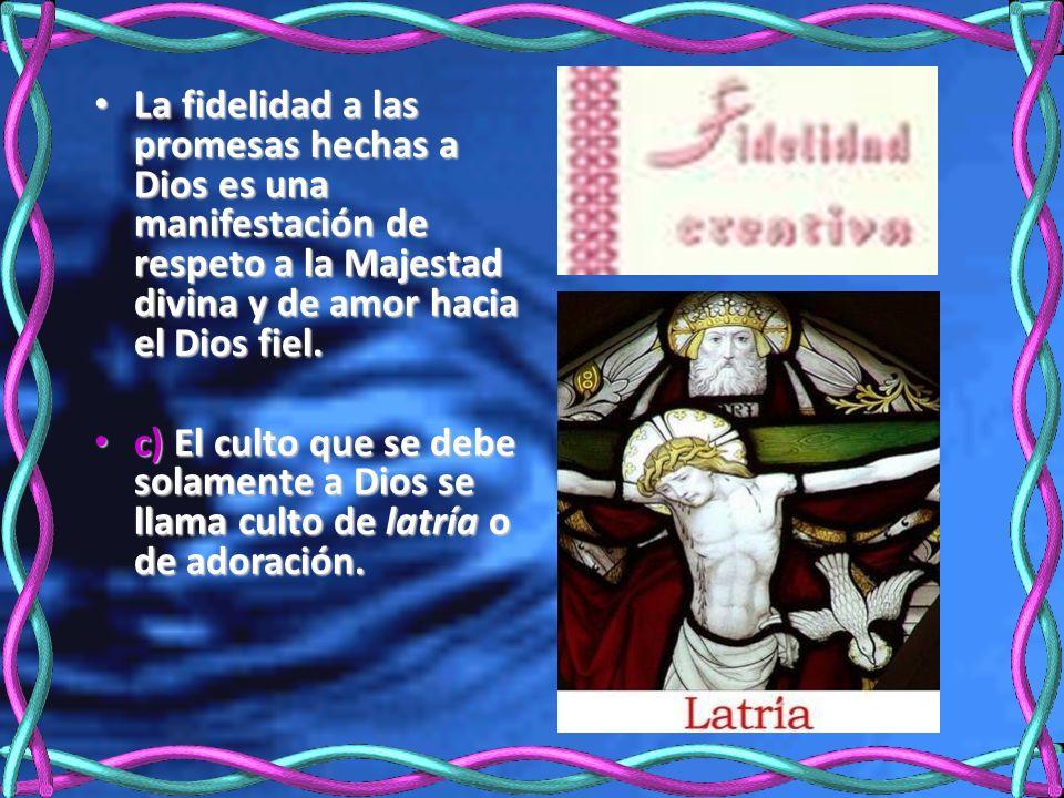 La fidelidad a las promesas hechas a Dios es una manifestación de respeto a la Majestad divina y de amor hacia el Dios fiel. La fidelidad a las promes