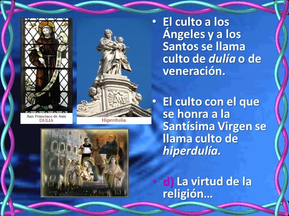 El culto a los Ángeles y a los Santos se llama culto de dulía o de veneración. El culto a los Ángeles y a los Santos se llama culto de dulía o de vene