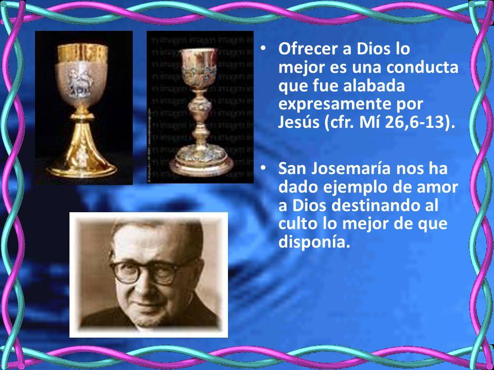 Ofrecer a Dios lo mejor es una conducta que fue alabada expresamente por Jesús (cfr. Mí 26,6-13). San Josemaría nos ha dado ejemplo de amor a Dios des