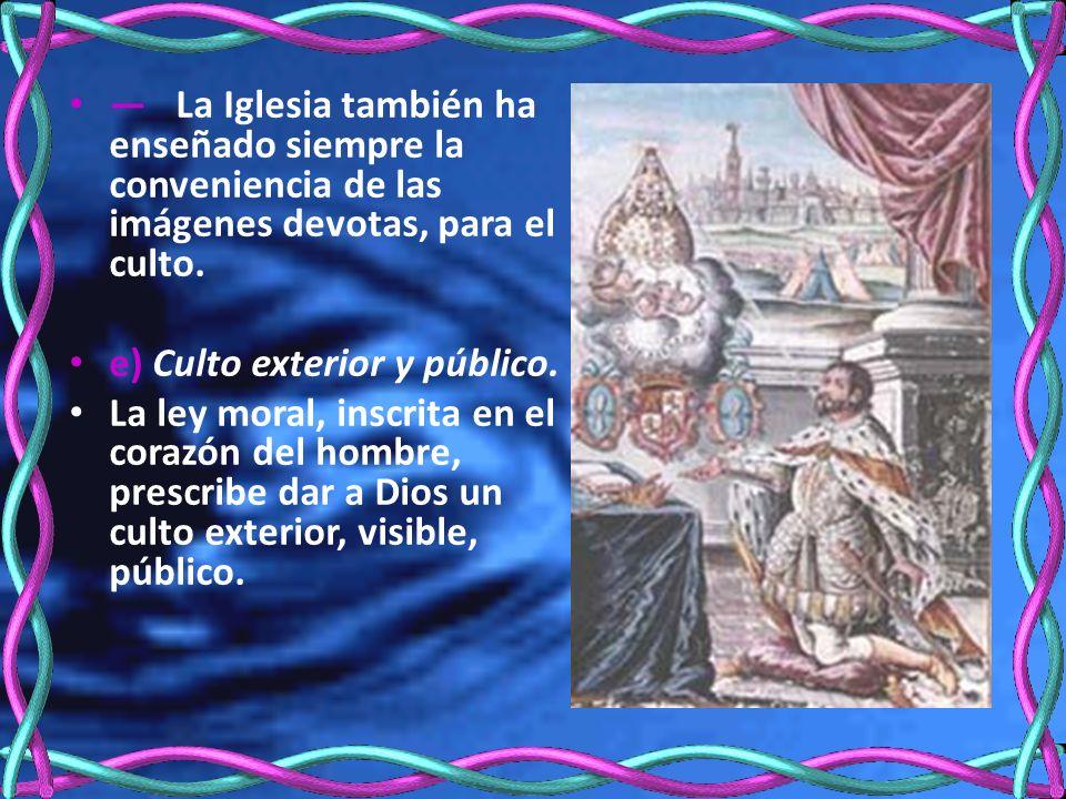 La Iglesia también ha enseñado siempre la conveniencia de las imágenes devotas, para el culto. e) Culto exterior y público. La ley moral, inscrita en