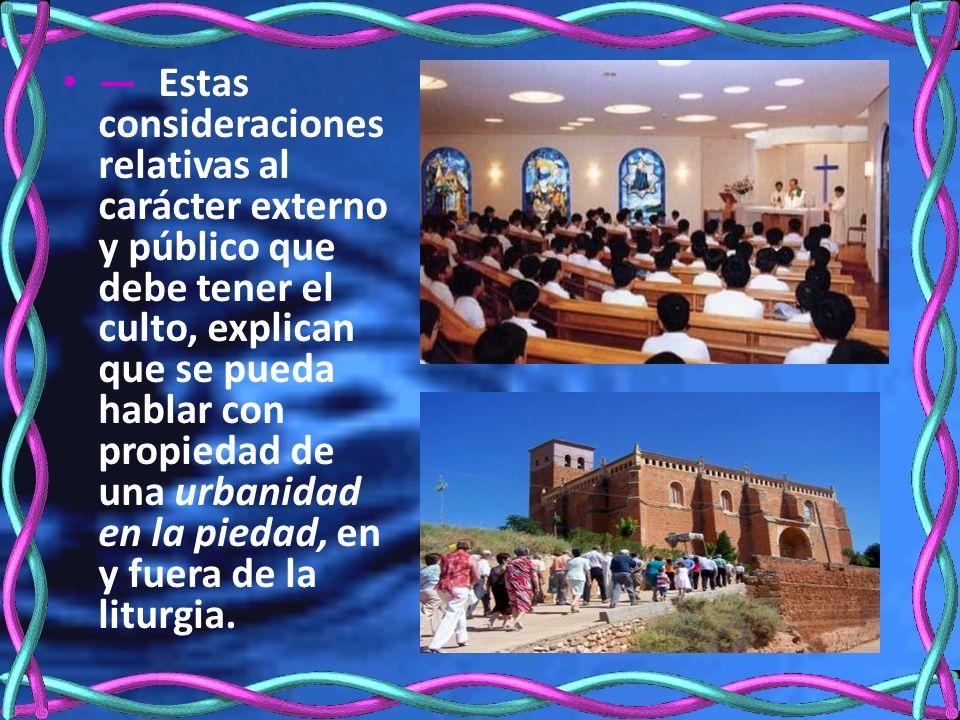 Estas consideraciones relativas al carácter externo y público que debe tener el culto, explican que se pueda hablar con propiedad de una urbanidad en la piedad, en y fuera de la liturgia.