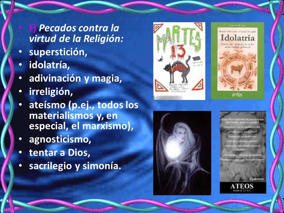 f) Pecados contra la virtud de la Religión: superstición, idolatría, adivinación y magia, irreligión, ateísmo (p.ej., todos los materialismos y, en especial, el marxismo), agnosticismo, tentar a Dios, sacrilegio y simonía.
