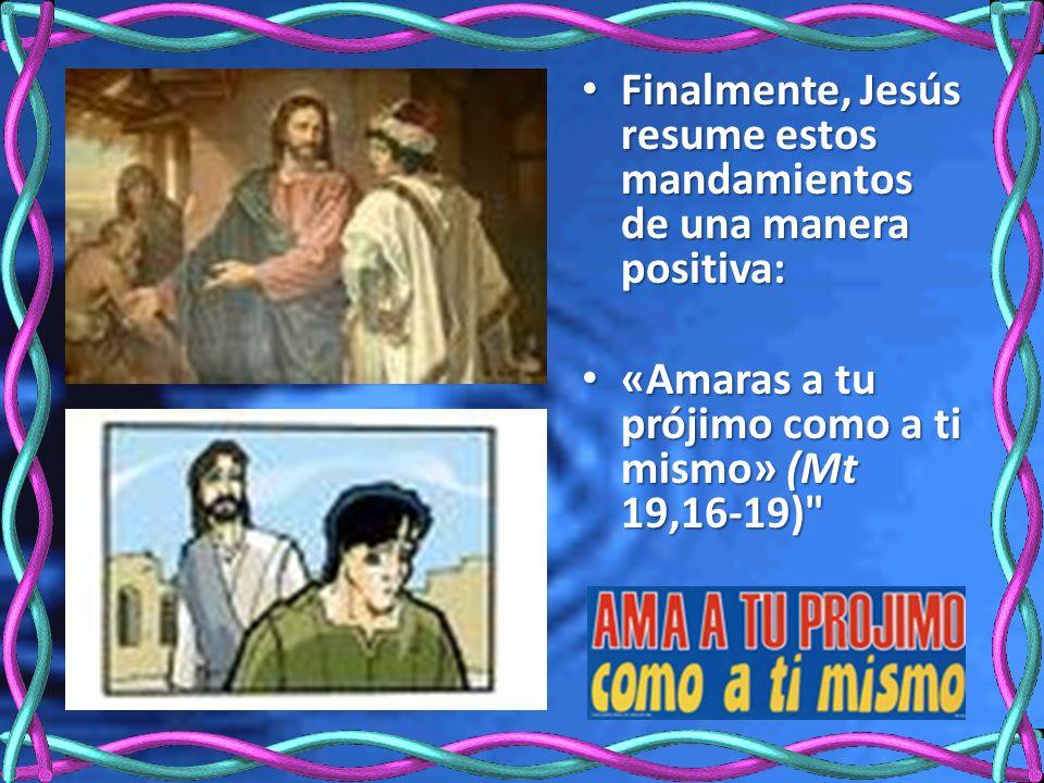 Finalmente, Jesús resume estos mandamientos de una manera positiva: Finalmente, Jesús resume estos mandamientos de una manera positiva: «Amaras a tu prójimo como a ti mismo» (Mt 19,16-19) «Amaras a tu prójimo como a ti mismo» (Mt 19,16-19)