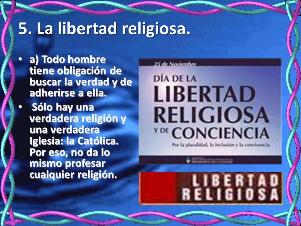 5. La libertad religiosa. a) Todo hombre tiene obligación de buscar la verdad y de adherirse a ella. a) Todo hombre tiene obligación de buscar la verd