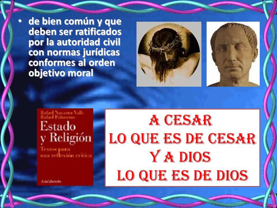 de bien común y que deben ser ratificados por la autoridad civil con normas jurídicas conformes al orden objetivo moral de bien común y que deben ser