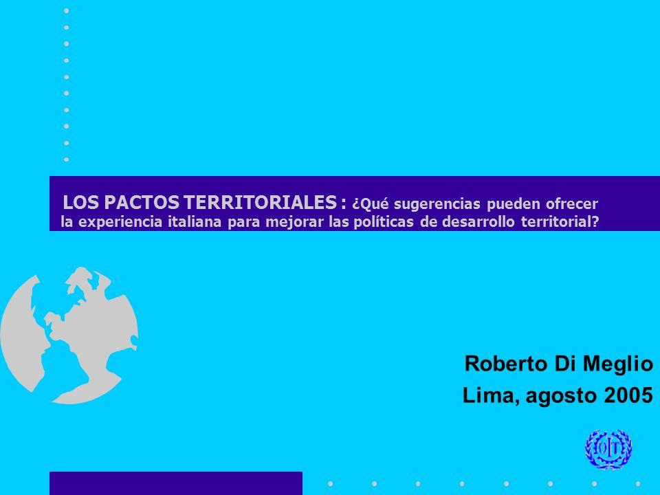 Roberto Di Meglio Lima, agosto 2005 LOS PACTOS TERRITORIALES : ¿Qué sugerencias pueden ofrecer la experiencia italiana para mejorar las políticas de desarrollo territorial