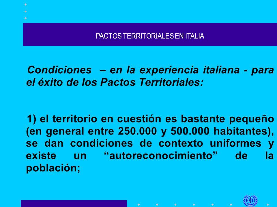 PACTOS TERRITORIALES EN ITALIA Condiciones – en la experiencia italiana - para el éxito de los Pactos Territoriales: 1) el territorio en cuestión es bastante pequeño (en general entre 250.000 y 500.000 habitantes), se dan condiciones de contexto uniformes y existe un autoreconocimiento de la población;