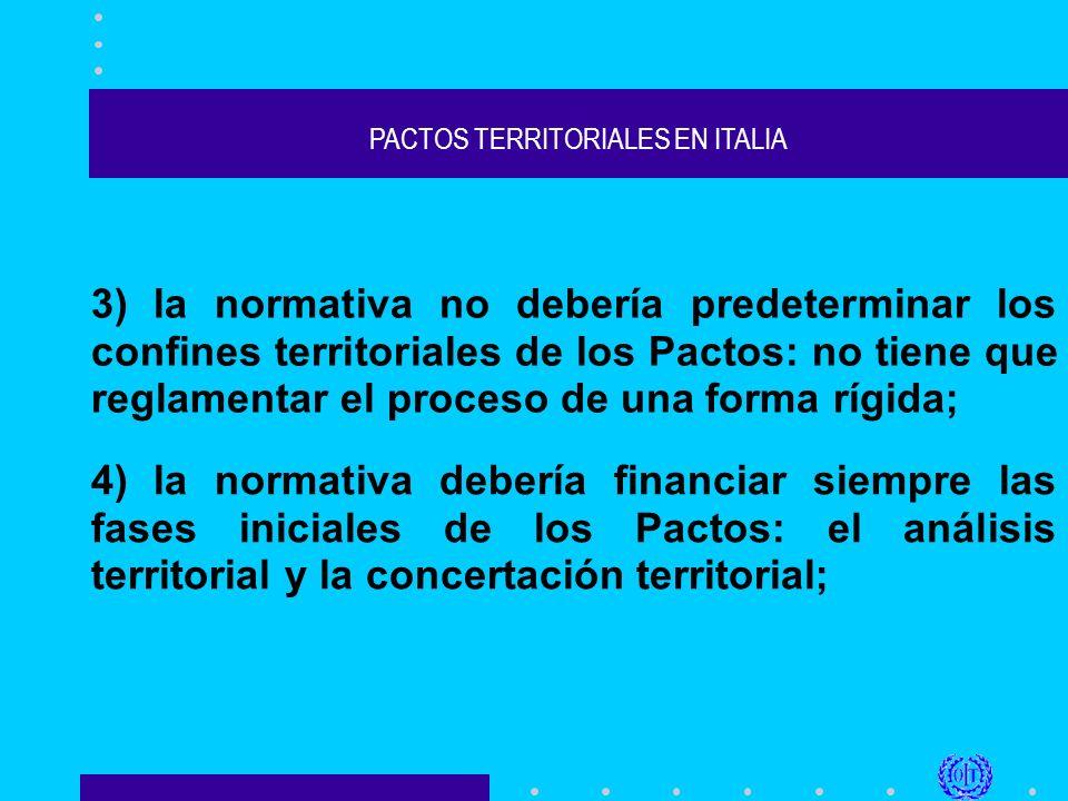 PACTOS TERRITORIALES EN ITALIA 3) la normativa no debería predeterminar los confines territoriales de los Pactos: no tiene que reglamentar el proceso de una forma rígida; 4) la normativa debería financiar siempre las fases iniciales de los Pactos: el análisis territorial y la concertación territorial;