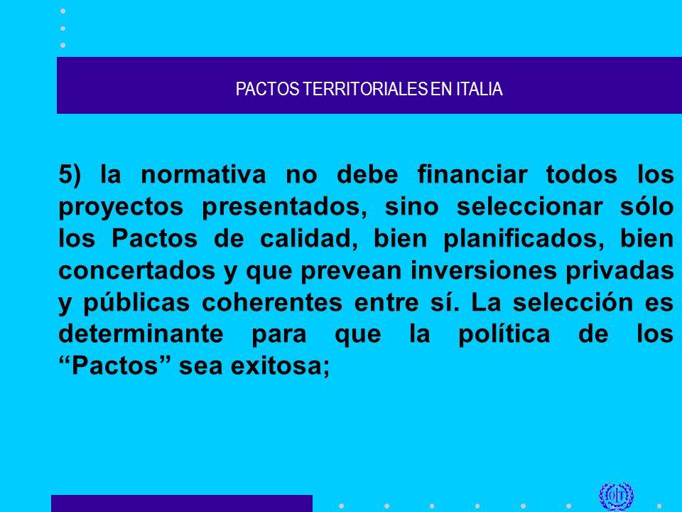 PACTOS TERRITORIALES EN ITALIA 5) la normativa no debe financiar todos los proyectos presentados, sino seleccionar sólo los Pactos de calidad, bien planificados, bien concertados y que prevean inversiones privadas y públicas coherentes entre sí.