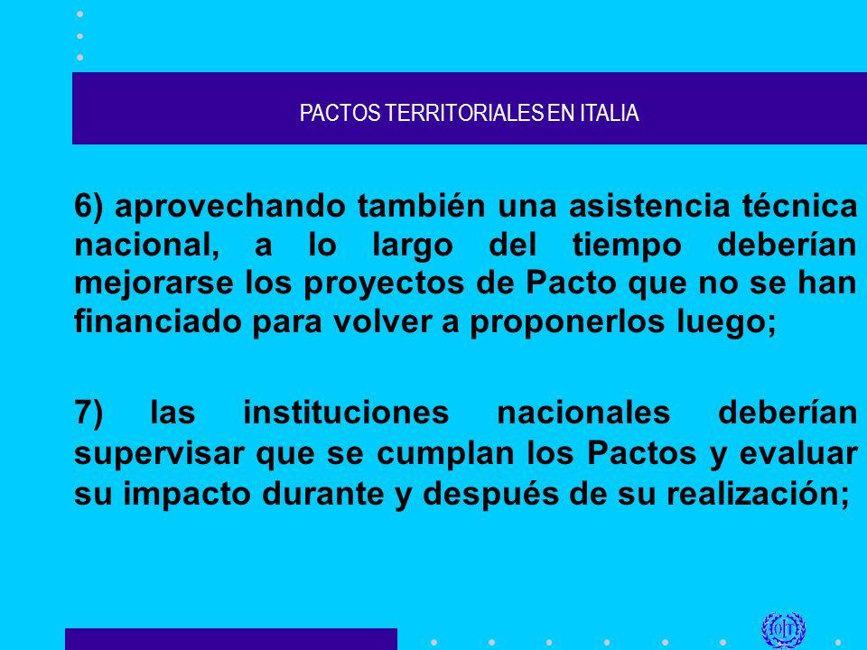 PACTOS TERRITORIALES EN ITALIA 6) aprovechando también una asistencia técnica nacional, a lo largo del tiempo deberían mejorarse los proyectos de Pacto que no se han financiado para volver a proponerlos luego; 7) las instituciones nacionales deberían supervisar que se cumplan los Pactos y evaluar su impacto durante y después de su realización;