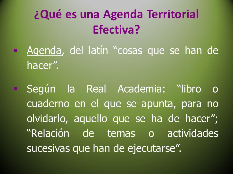 ¿Qué es una Agenda Territorial Efectiva? Agenda, del latín cosas que se han de hacer. Según la Real Academia: libro o cuaderno en el que se apunta, pa