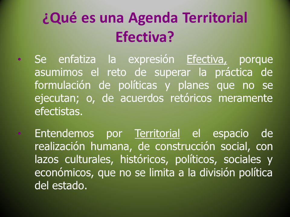 ¿Qué es una Agenda Territorial Efectiva? Se enfatiza la expresión Efectiva, porque asumimos el reto de superar la práctica de formulación de políticas