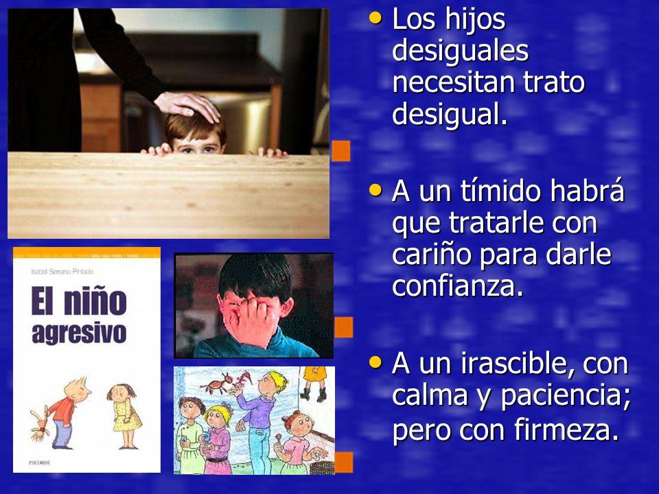 Los hijos desiguales necesitan trato desigual. Los hijos desiguales necesitan trato desigual. A un tímido habrá que tratarle con cariño para darle con