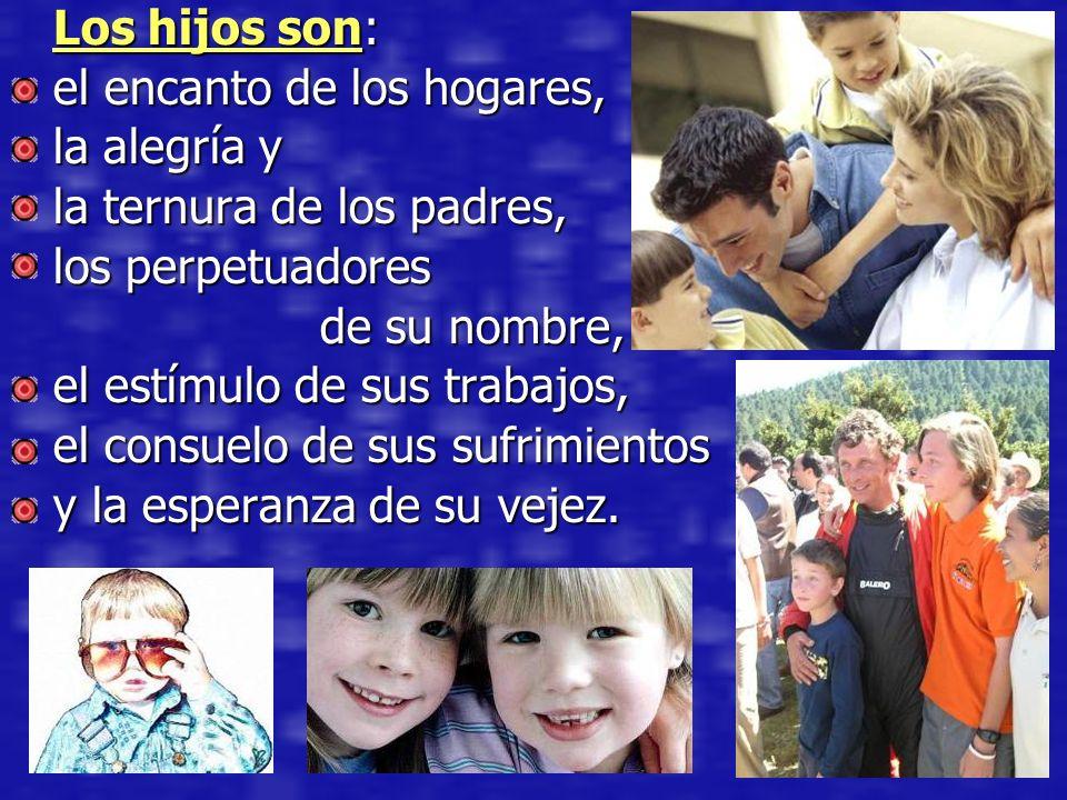 Los hijos son: el encanto de los hogares, la alegría y la ternura de los padres, los perpetuadores de su nombre, de su nombre, el estímulo de sus trab