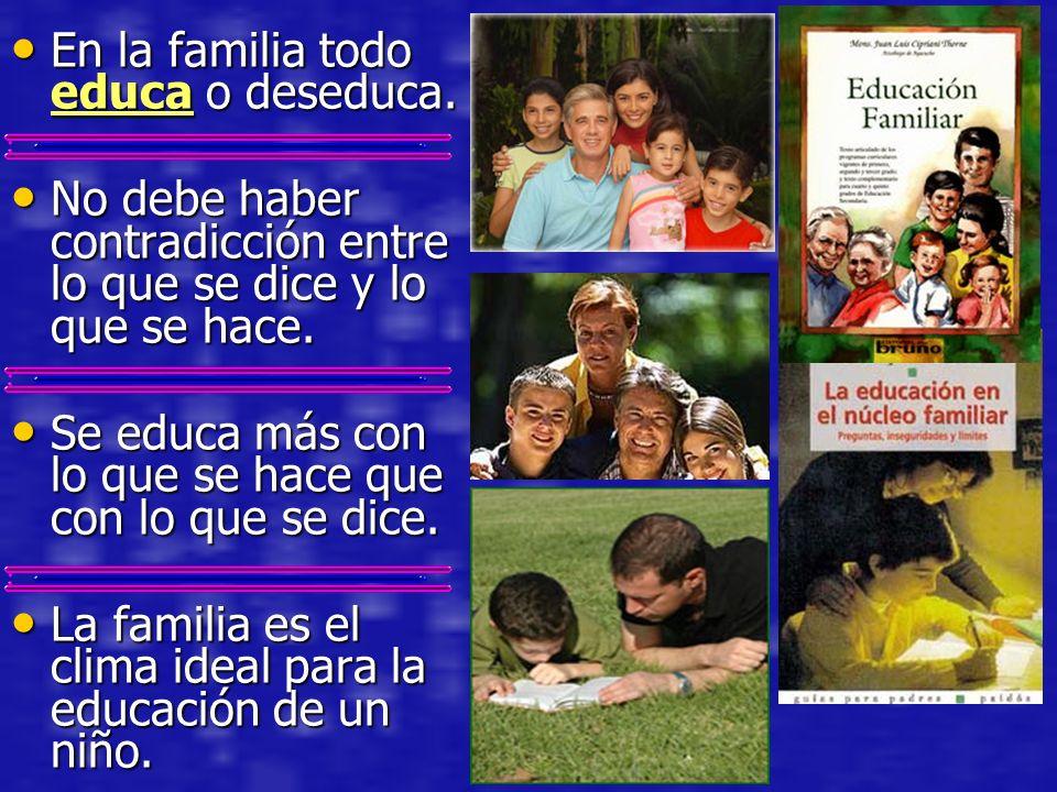 En la familia todo educa o deseduca. En la familia todo educa o deseduca. No debe haber contradicción entre lo que se dice y lo que se hace. No debe h