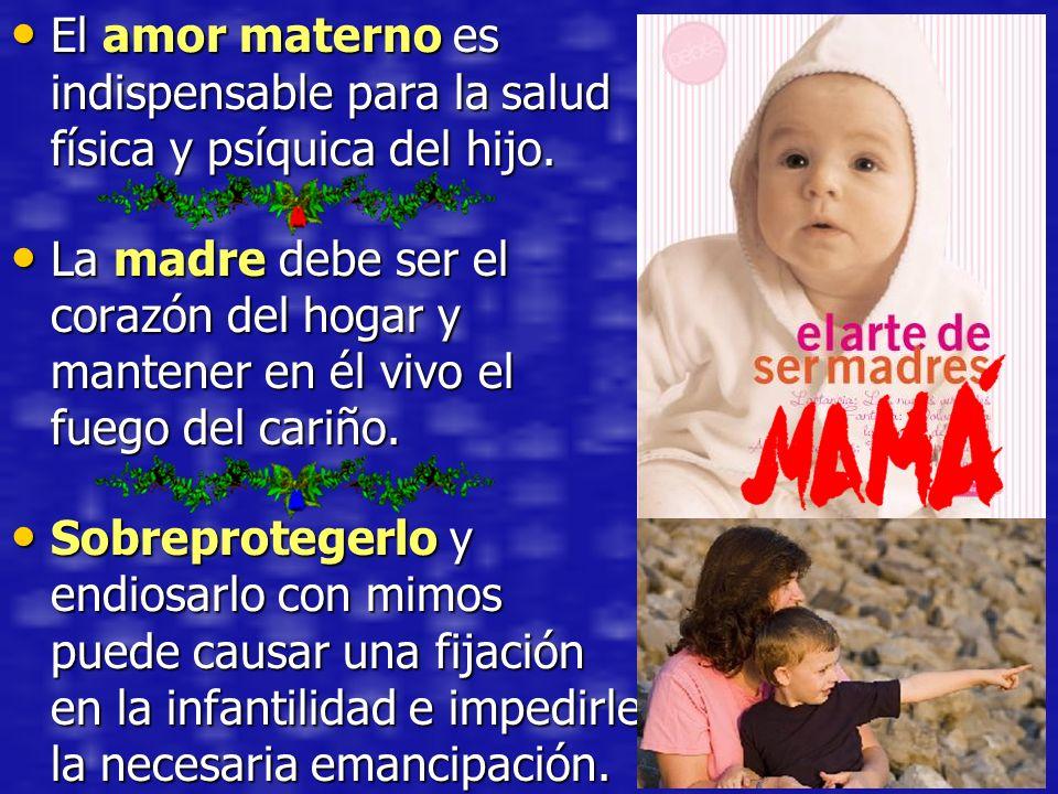 El amor materno es indispensable para la salud física y psíquica del hijo. El amor materno es indispensable para la salud física y psíquica del hijo.