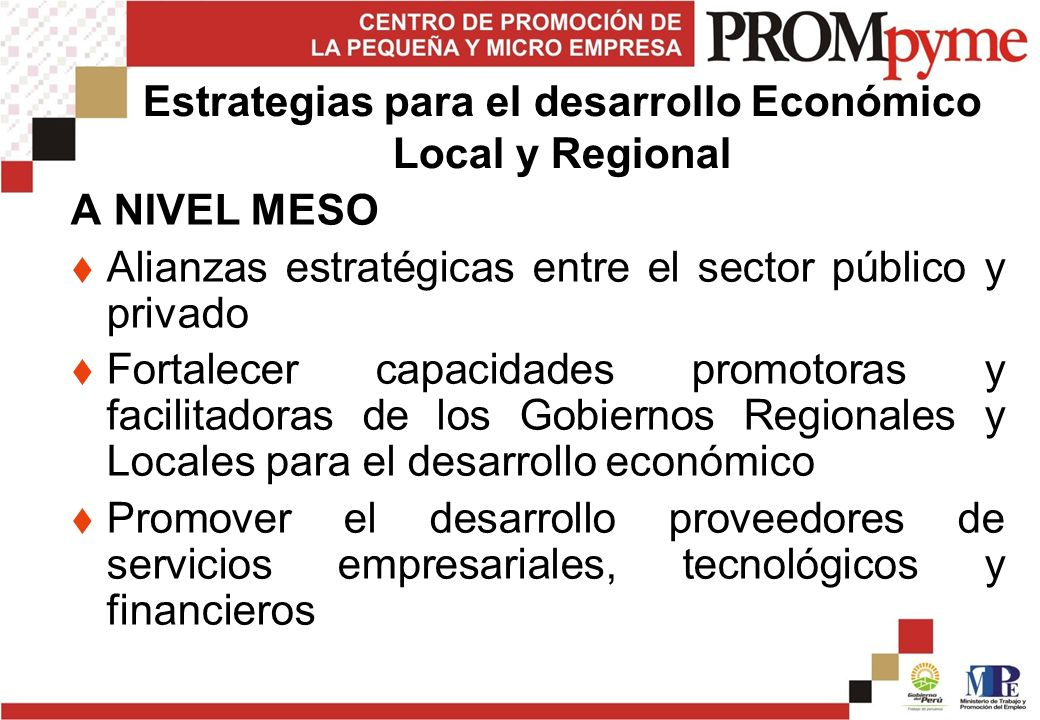 Estrategias para el desarrollo Económico Local y Regional A NIVEL MESO Alianzas estratégicas entre el sector público y privado Fortalecer capacidades