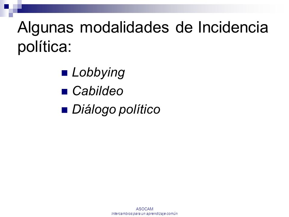 ASOCAM Intercambios para un aprendizaje común Algunas modalidades de Incidencia política: Lobbying Cabildeo Diálogo político