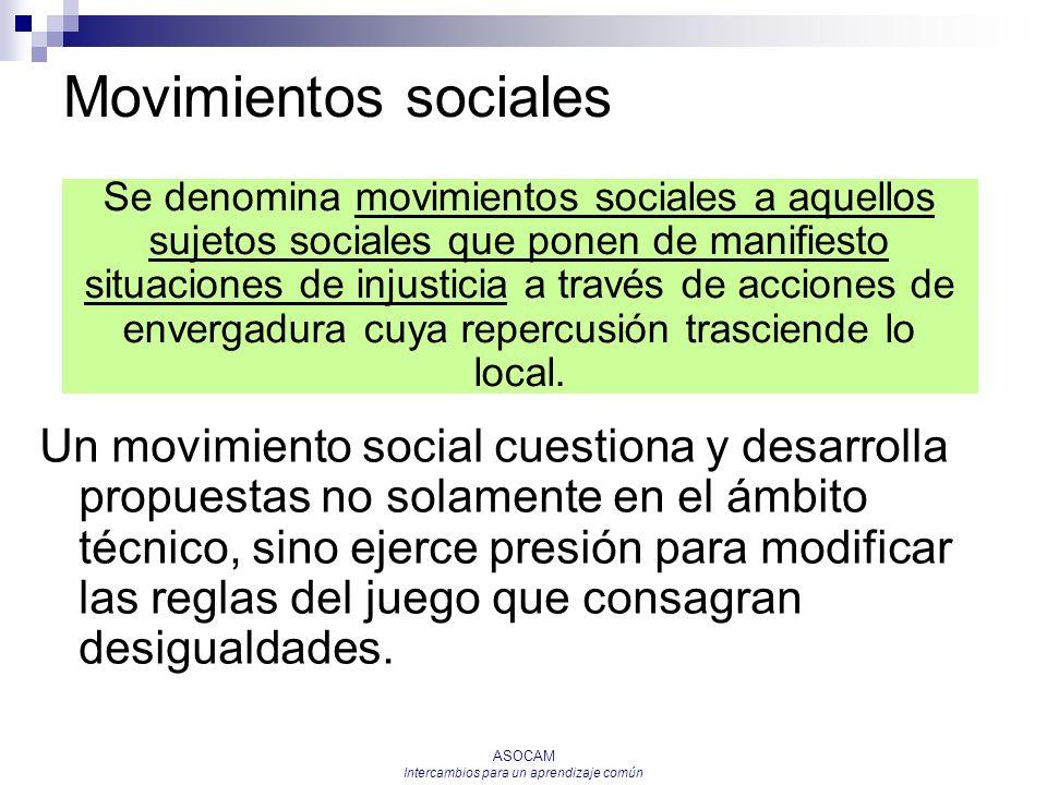 ASOCAM Intercambios para un aprendizaje común Movimientos sociales Un movimiento social cuestiona y desarrolla propuestas no solamente en el ámbito té