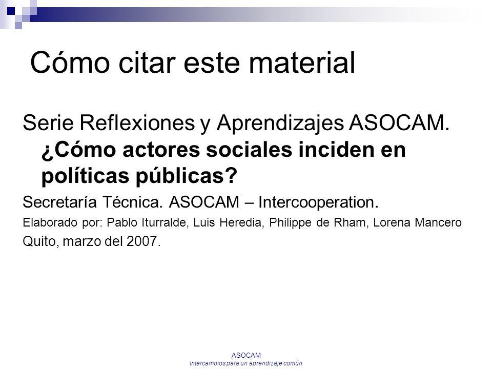 ASOCAM Intercambios para un aprendizaje común Cómo citar este material Serie Reflexiones y Aprendizajes ASOCAM. ¿Cómo actores sociales inciden en polí