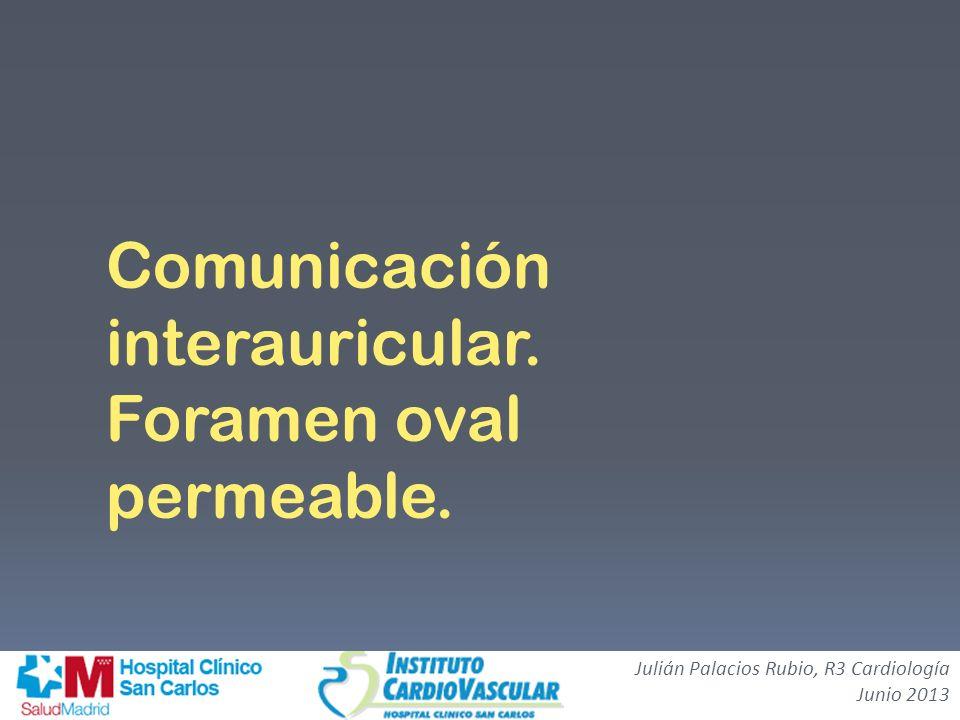 Comunicación interauricular. Foramen oval permeable. Julián Palacios Rubio, R3 Cardiología Junio 2013