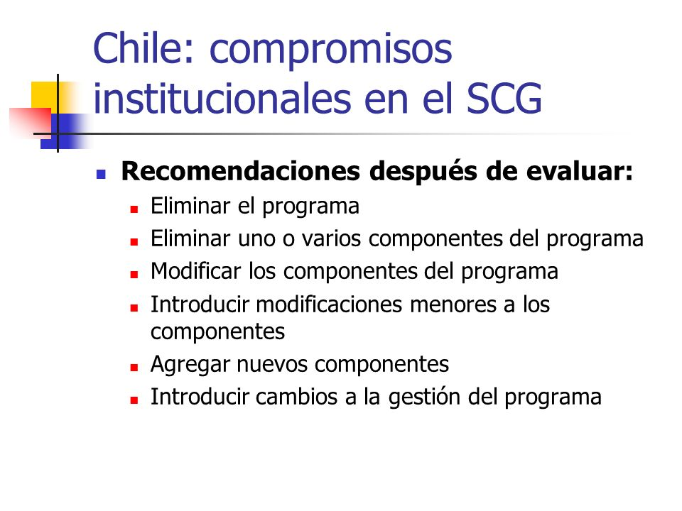 Chile: compromisos institucionales en el SCG Recomendaciones después de evaluar: Eliminar el programa Eliminar uno o varios componentes del programa M